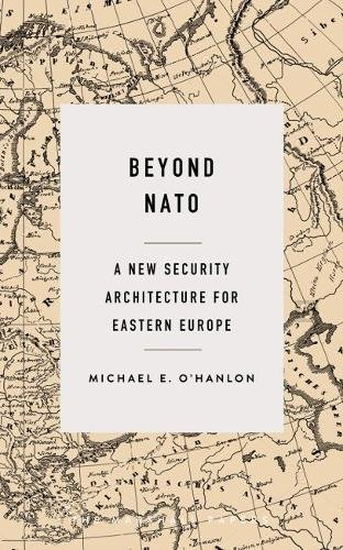 Beyond NATO: A New Security Architecture for Eastern Europe (The Marshall Papers)
