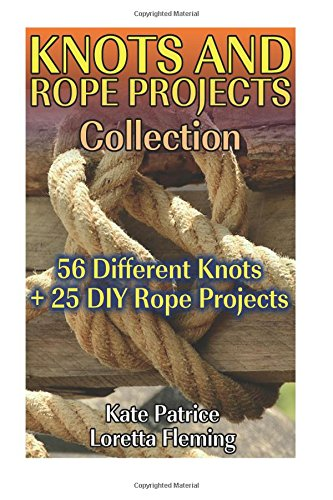 Knots and Rope Projects Collection: 56 Different Knots + 25 DIY Rope Projects: (Knot Tying, Rope Knots)