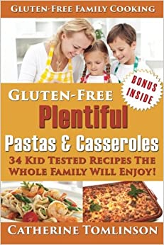 Gluten-Free Plentiful Pastas and Casseroles: 34 Kid Tested Recipes The Whole Family Will Enjoy! Includes FREE Bonus