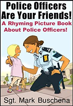 Police Officers Are Your Friends!  A Rhyming Picture Book About Police Officers! by [Buschena, Sgt. Mark]