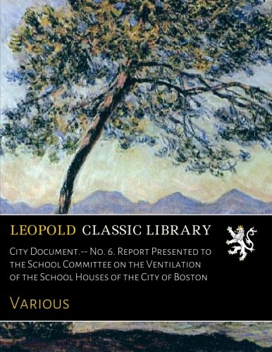 Download City Document.-- No. 6. Report Presented to the School Committee on the Ventilation of the School Houses of the City of Boston pdf epub