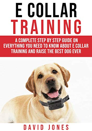 E COLLAR TRAINING: A Complete Step By Step Guide On Everything You Need To Know About E - COLLAR TRAINING And Raise The Obedient And Best Dog Ever by [Jones, David]