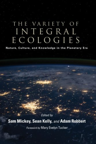 The Variety of Integral Ecologies: Nature, Culture, and Knowledge in the Planetary Era (SUNY series in Integral Theory)