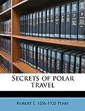 Secrets of Polar Travel, Robert E. 1856-1920 Peary, 1177638924