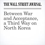 Between War and Acceptance, a Third Way on North Korea | Gerald F. Seib
