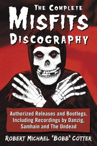 The Complete Misfits Discography: Authorized Releases and Bootlegs, Including Recordings by Danzig, Samhain and the Undead