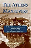 The Athens Maneuvers : The Ohio National Guard Maneuvers in Athens County August 17-23, 1904, and the Remaking of the Guard, Moore III, Cyrus, 0615656544