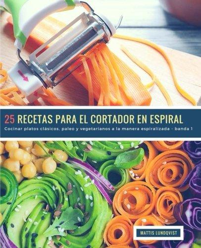 25 Recetas para el Cortador en Espiral - banda 1: Cocinar platos clásicos, paleo y vegetarianos a la manera espiralizada (Volume 2) (Spanish Edition) by Mattis Lundqvist