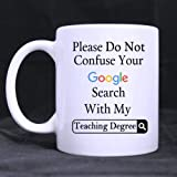 Funny Please Do Not Confuse Your Google Search With My Teaching Degree Ceramic Coffee White Mug (11 Ounce) Tea Cup - Personalized Gift For Birthday,Christmas And New Year