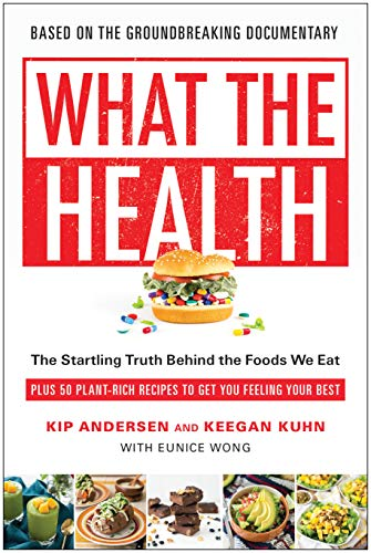 What the Health: The Startling Truth Behind the Foods We Eat, Plus 50 Plant-Rich Recipes to Get You Feeling Your Best by Kip Andersen, Keegan Kuhn