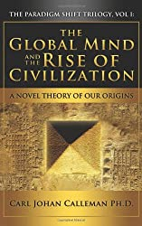 The Global Mind and the Rise of Civilization: A Novel Theory of Our Origins (Paradigm Shift Trilogy)