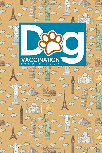 Dog Vaccination Record Book: Canine Vaccine Record, Vaccination Record, Puppy Vaccination Record Template, Vaccine Book, Cute World Landmarks Cover (Dog Vaccination Records) (Volume 10)