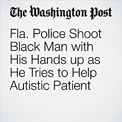 Fla. Police Shoot Black Man with His Hands up as He Tries to Help Autistic Patient