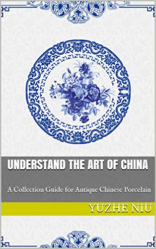 Understand the Art of China: A Collector's Guide for Antique Chinese Porcelain