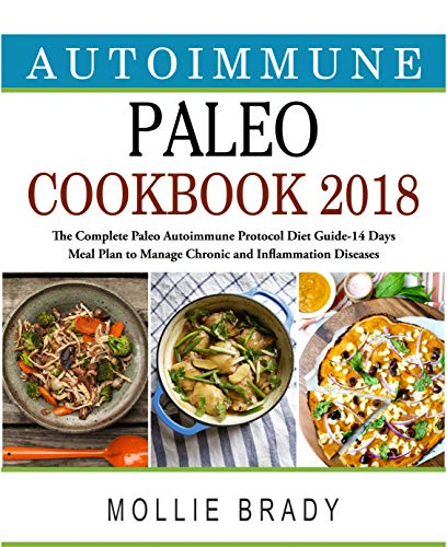Autoimmune Paleo  Cookbook 2018: The Complete Paleo Autoimmune Protocol Diet Guide- 14 Days Meal Plan to Manage Chronic and Inflammation Diseases by Mollie  Brady