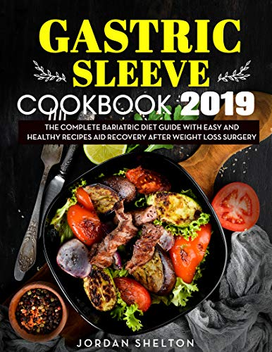 Gastric Sleeve Cookbook 2019: The Complete Bariatric Diet Guide With Easy and Healthy Recipes Aid Recovery After Weight Loss Surgery by Jordan  Shelton
