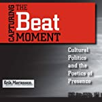 Capturing the Beat Moment: Cultural Politics and the Poetics of Presence | Erik Ronald Mortenson