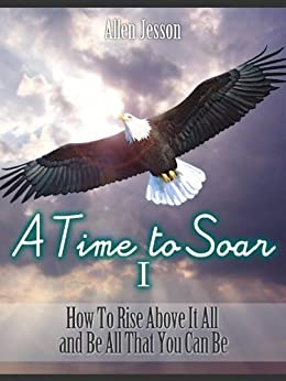 A Time To Soar 1 How to Rise Above It All and Be All That You Can Be (Soar Series) by [Jesson, Allen]