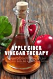 img - for Apple Cider Vinegar Therapy: Detoxify your Body, Lose Weight, Moisturize, Rejuvenate and Exfoliate your Perfect Skin and Shiny Hair From Inside Out ... Masks And Healthy Drinks Recipes) book / textbook / text book