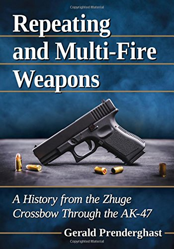 Repeating and Multi-Fire Weapons: A History from the Zhuge Crossbow Through the AK-47