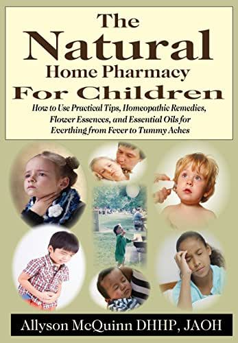 The Natural Home Pharmacy For Children: How to Use Practical Tips, Homeopathic Remedies, Flower Essences, and Essential Oils for Everything from Fever to Tummy Aches.
