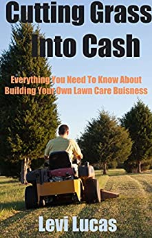 Cutting Grass Into Cash: Everything You Need To Know About Building Your Own Lawn Care Buisness