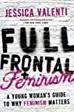 Full Frontal Feminism: A Young Woman's Guide to Why Feminism Matters, Jessica Valenti, 1580052010