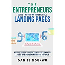 The Entrepreneurs Guide to Building Irresistible Landing Pages: How to Reach a Wider Audience, Get More Leads, and Skyrocket Business Revenue (Like A Boss Book 4)