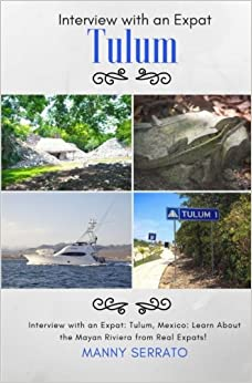 Book Interview with an Expat: Tulum, Mexico: Learn About the Mayan Riviera from Real: Expatriate and Escape the Rat Race! An Expat Fever™ Series Book (Volume 3)