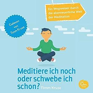 Meditiere ich noch oder schwebe ich schon? Ein Wegweiser durch die abenteuerliche Welt der Meditation Hörbuch