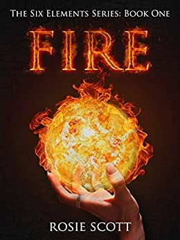 Fire (The Six Elements Book 1) by [Scott, Rosie]