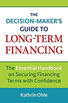 The Decision-Maker's Guide to Long-Term Financing: The Essential Handbook on Securing Financing Terms with Confidence