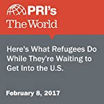 Here's What Refugees Do While They're Waiting to Get Into the U.S. | Danielle Preiss