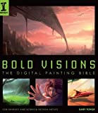 Bold Visions: A Digital Painting Bible: The Digital Painting Bible