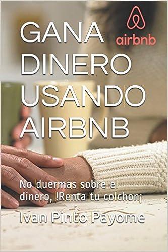 Gana dinero usando Airbnb: No duermas sobre el dinero,!Renta tu colchon¡ (Spanish Edition): Ivan Dario Pinto Payome: 9781521700242: Amazon.com: Books