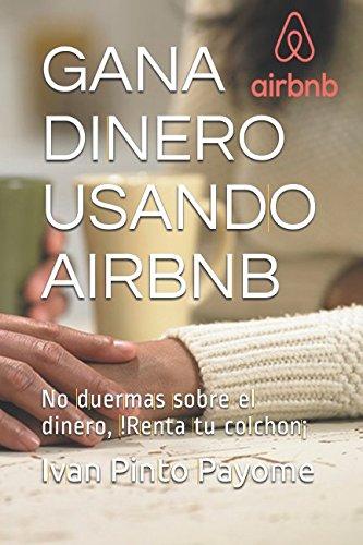 Gana dinero usando Airbnb No duermas sobre el dinero, !Renta tu colchon¡  [Pinto Payome, Ivan Dario] (Tapa Blanda)