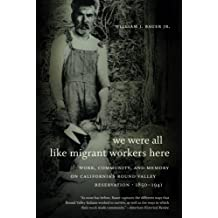 We Were All Like Migrant Workers Here: Work, Community, and Memory on California's Round Valley Reservation, 1850-1941 by William J. Bauer (2012-08-01)