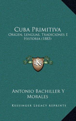 Cuba Primitiva: Origen, Lenguas, Tradiciones E Historia (1883) (Spanish Edition) [Antonio Bachiller Y Morales] (Tapa Dura)