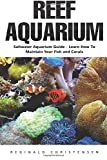 Reef Aquarium: Saltwater Aquarium Guide - Learn How To Maintain Your Fish And Corals (Reef Aquarium, Saltwater Aquarium, Reef Aquarium For Beginners)