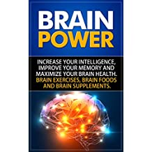 Brain Power: Increase Your Intelligence, Improve Your Memory And Maximize Your Brain Health. Brain Exercises, Brain Foods And Brain Supplements.