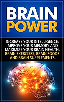 Brain Power: Increase Your Intelligence, Improve Your Memory And Maximize Your Brain Health. Brain Exercises, Brain Foods And Brain Supplements. by [Media, SelfHelpStar]