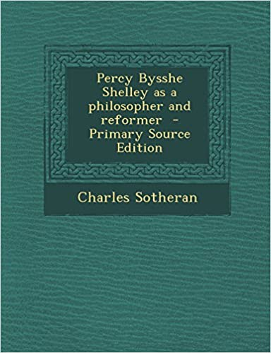 Percy Bysshe Shelley As A Philosopher And Reformer Primary Source