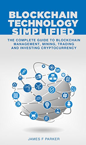 Blockchain Technology Simplified: The Complete Guide to Blockchain Management, Mining, Trading and Investing Cryptocurrency (Bitcoin, Ethereum, Litecoin, Smart Contracts, Digital Gold, Fintech)