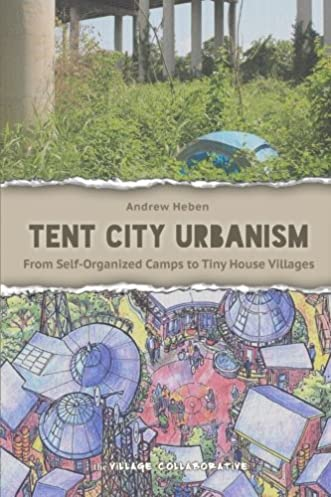 Tent City Urbanism From Self-Organized C&s to Tiny House Villages Andrew Heben 9780692248058 Amazon.com Books & Tent City Urbanism: From Self-Organized Camps to Tiny House ...