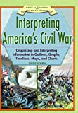 Interpreting America's Civil War: Organizing and Interpreting Information in Outlines, Graphs, Timelines, Maps, and Charts (Critical Thinking in American History)