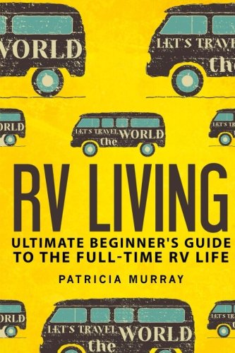 RV LIVING: An Ultimate Beginner#039s Guide To The Fulltime RV Life  111 Exclusive Tips And Tricks For Motorhome Living including Boondocking: how to live in an rvtravel trailersrv lifestyle