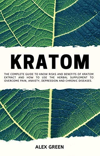 Kratom: The Complete Guide to Know Risks and Benefits of Kratom Extract and How to Use the Herbal Supplement to Overcome Pain, Anxiety, Depression and Chronic Diseases.