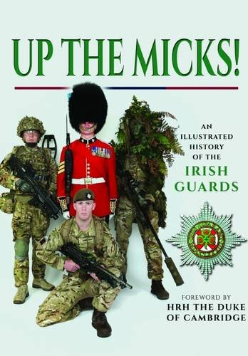 Read Online Up the Micks!: An Illustrated History of the Irish Guards ebook