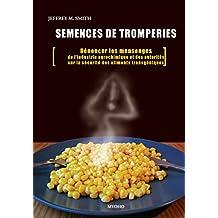 Semences de tromperie: Dénoncer les mensonges de l'industrie agrochimique et des autorités sur la sécurité des aliments transgéniques (French Edition)
