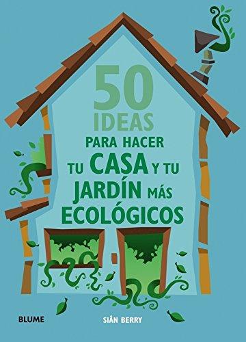 Download 50 ideas para hacer tu casa y tu jardín más ecológicos (Spanish Edition) pdf